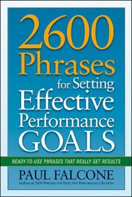 2600 Phrases for Setting Effective Performance Goals: Ready-to-Use Phrases That Really Get Results Ready-to-Use Phrases That Really Get Results by Paul Falcone
