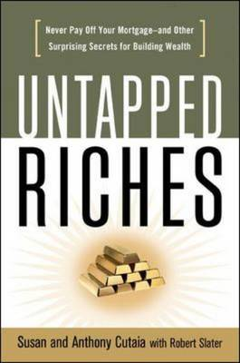 Untapped Riches: Never Pay Off Yourand Other Surprising Secrets for Building Wealth Never Pay Off Your Mortgage-and Other Surprising Secrets for Building Wealth by Susan Cutaia, Anthony Cutaia, Robert Slater