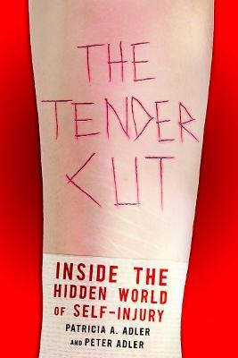 The Tender Cut Inside the Hidden World of Self-Injury by Patricia A. Adler, Peter Adler