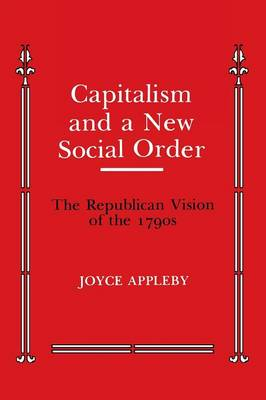 Capitalism and a New Social Order The Republican Vision of the 1790s by Joyce Appleby