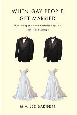 When Gay People Get Married What Happens When Societies Legalize Same-Sex Marriage by M. V. Lee Badgett