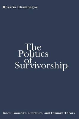 The Politics of Survivorship Incest, Women's Literature, and Feminist Theory by Rosaria Champagne