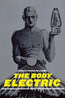 The Body Electric How Strange Machines Built the Modern American by Carolyn Thomas De la Pena