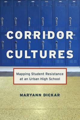 Corridor Cultures Mapping Student Resistance at an Urban School by Maryann Dickar