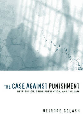 The Case Against Punishment Retribution, Crime Prevention, and the Law by Deirdre Golash
