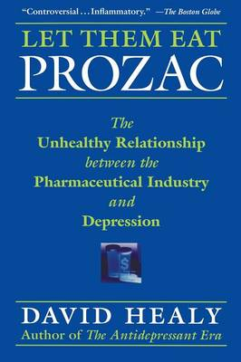 Let Them Eat Prozac The Unhealthy Relationship Between the Pharmaceutical Industry and Depression by David Healy