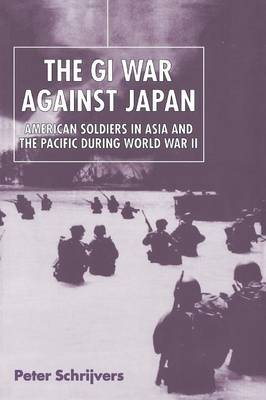 The GI War Against Japan American Soldiers in Asia and the Pacific During World War II by Peter Schrijvers