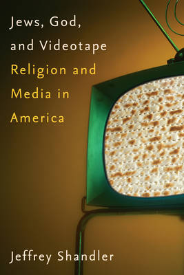 Jews, God, and Videotape Religion and Media in America by Jeffrey Shandler
