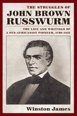 The Struggles of John Brown Russwurm The Life and Writings of a Pan-Africanist Pioneer, 1799-1851 by Winston James