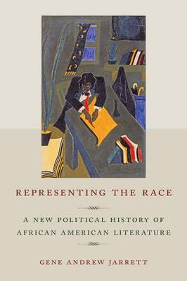 Representing the Race A New Political History of African American Literature by Gene Andrew Jarrett