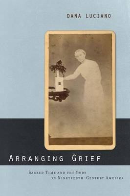 Arranging Grief Sacred Time and the Body in Nineteenth-Century America by Dana Luciano