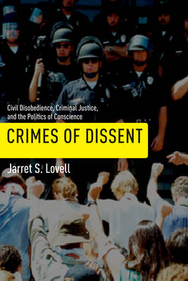 Crimes of Dissent Civil Disobedience, Criminal Justice, and the Politics of Conscience by Jarret S. Lovell