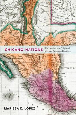 Chicano Nations The Hemispheric Origins of Mexican American Literature by Marissa K. Lopez