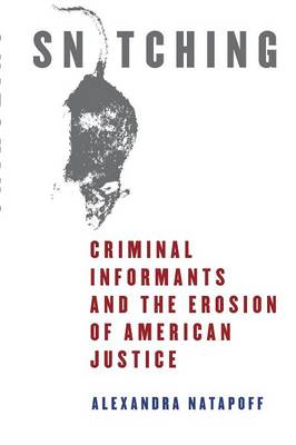 Snitching Criminal Informants and the Erosion of American Justice by Alexandra Natapoff