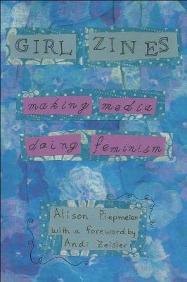 Girl Zines Making Media, Doing Feminism by Alison Piepmeier, Andi Zeisler