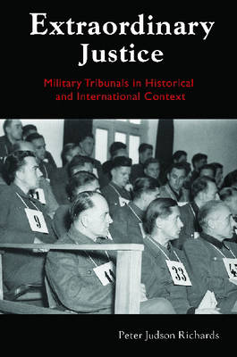 Extraordinary Justice Military Tribunals in Historical and International Context by Peter Judson Richards
