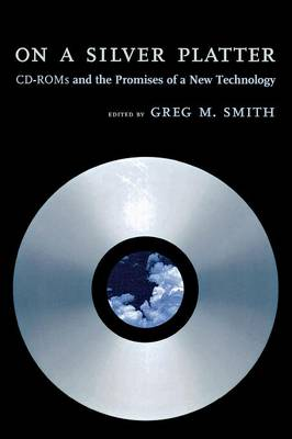 On a Silver Platter CD-ROMs and the Promises of a New Technology by Greg M. Smith