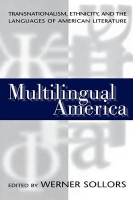 Multilingual America Transnationalism, Ethnicity, and the Languages of American Literature by Werner Sollors