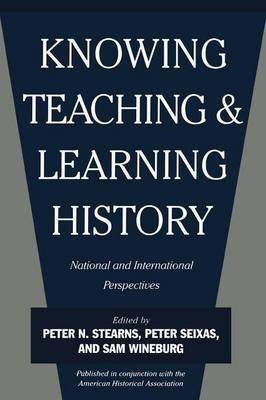 Knowing, Teaching, and Learning History National and International Perspectives by Peter N. Stearns