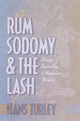 Rum, Sodomy, and the Lash Piracy, Sexuality, and Masculine Identity by Hans Turley