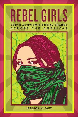 Rebel Girls Youth Activism and Social Change Across the Americas by Jessica K. Taft