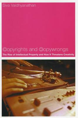 Copyrights and Copywrongs The Rise of Intellectual Property and How it Threatens Creativity by Siva Vaidhyanathan