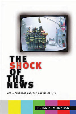 The Shock of the News Media Coverage and the Making of 9/11 by Brian A. Monahan