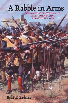 A Rabble in Arms Massachusetts Towns and Militiamen during King Philip's War by Kyle F. Zelner