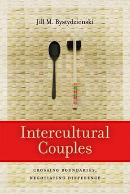 Intercultural Couples Crossing Boundaries, Negotiating Difference by Jill M. Bystydzienski