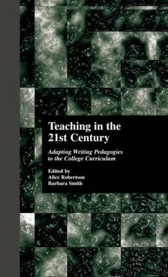 Teaching in the 21st Century Adapting Writing Pedagogies to the College Curriculum by Alice Robertson, Barbara Smith