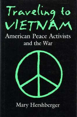 Traveling To Vietnam American Peace Activists and the War, 1965-1975 by Mary Hershberger