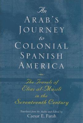 An Arab's Journey To Colonial Spanish America The Travels of Elias al-Musili in the Seventeenth Century by Elias Al-Musili, Caesar E. Farah