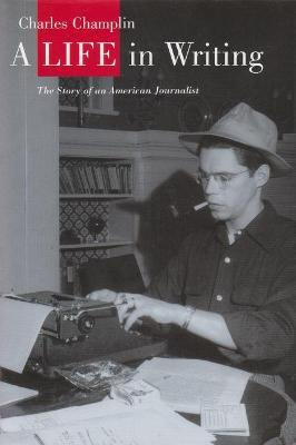 A Life in Writing The Story of an American Journalist by Charles Champlin