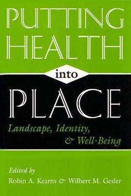 Putting Health Into Place Landscape, Identity, and Well-being by Robin A. Kearns