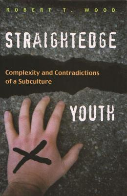 Straightedge Youth Complexity and Contradictions of a Subculture by Robert T. Wood