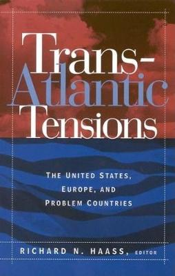 Trans-Atlantic Tensions The United States, Europe, and Problem Countries by Richard N. Haass