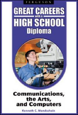 Great Careers with a High School Diploma Communications, the Arts, and Computers by Kenneth C. Mondschein