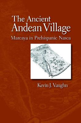 The Ancient Andean Village Marcaya in Prehispanic Nasca by Kevin J. Vaughn