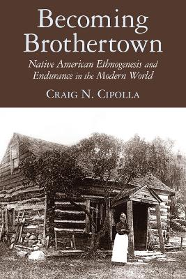 Becoming Brothertown Native American Ethnogenesis and Endurance in the Modern World by Craig N. Cipolla