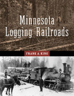 Minnesota Logging Railroads A Pictorial History of the Era When White Pine and the Logging Railr... by Frank Alexander King