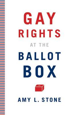 Gay Rights at the Ballot Box by Amy L. Stone