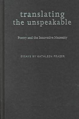 Translating the Unspeakable Poetry and the Innovative Necessity by Kathleen Fraser