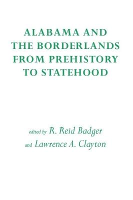 Alabama and the Borderlands From Prehistory to Statehood by R. Reid Badger