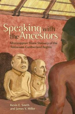 Speaking with the Ancestors Mississippian Stone Statuary of the Tennessee-Cumberland Region by Kevin E. Smith, James V. Miller