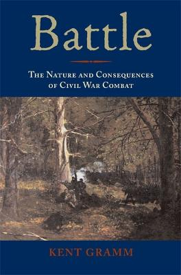 Battle The Nature and Consequences of Civil War Combat by Kent Gramm