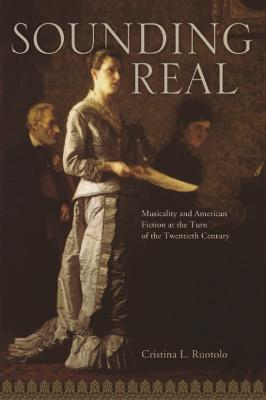 Sounding Real Musicality and American Fiction at the Turn of the Twentieth Century by Cristina L. Ruotolo