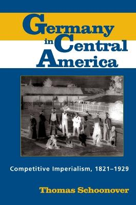 Germany in Central America Competitive Imperialism, 1821-1929 by Thomas D. Schoonover