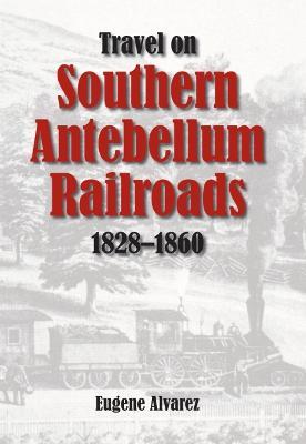 Travel on Southern Antebellum Railroads, 1828-1860 by Eugene Alvarez