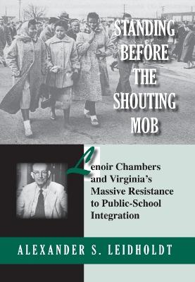 Standing Before the Shouting Mob Lenoir Chambers and Virginia's Massive Resistance to Public School Integration by Alexander Leidholdt