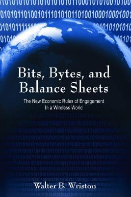 Bits, Bytes, and Balance Sheets The New Economic Rules of Engagement in a Wireless World by Walter B. Wriston